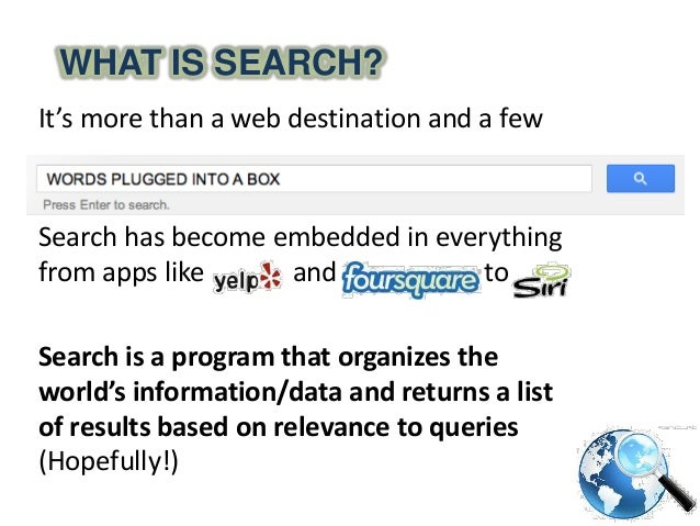WHAT IS SEARCH?It's more than a web destination and a fewwords plugged in a boxSearch has become embedded in everythingfro...