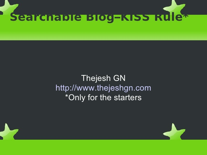 Searchable Blog–KISS Rule* Thejesh GN http://www.thejeshgn.com *Only for the starters