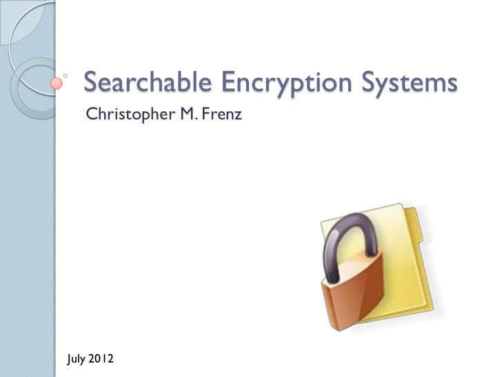 Searchable Encryption Systems   Christopher M. FrenzJuly 2012