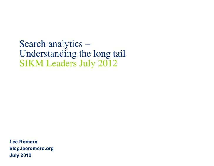 Search analytics –   Understanding the long tail   SIKM Leaders July 2012Lee Romeroblog.leeromero.orgJuly 2012