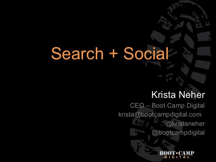 Search + Social Krista Neher CEO – Boot Camp Digital [email_address] @kristaneher @bootcampdigital