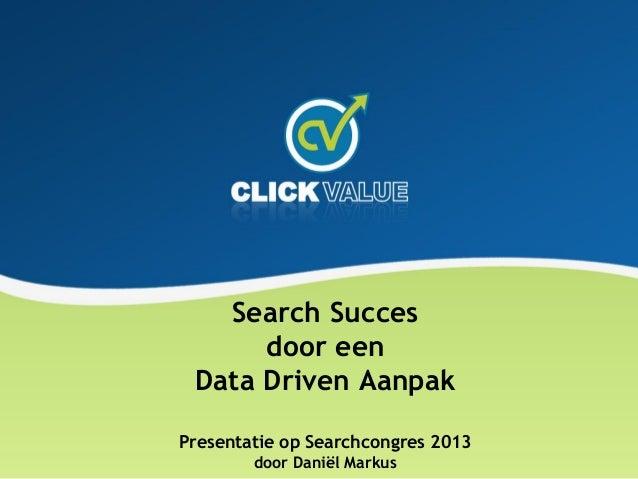 Search Succes door een Data Driven Aanpak Presentatie op Searchcongres 2013 door Daniël Markus