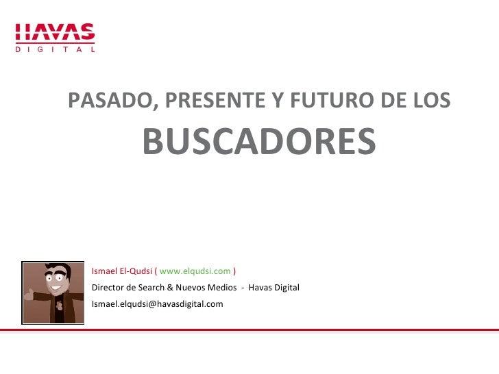 PASADO, PRESENTE Y FUTURO DE LOS  BUSCADORES Ismael El-Qudsi (  www.elqudsi.com  ) Director de Search & Nuevos Medios  -  ...