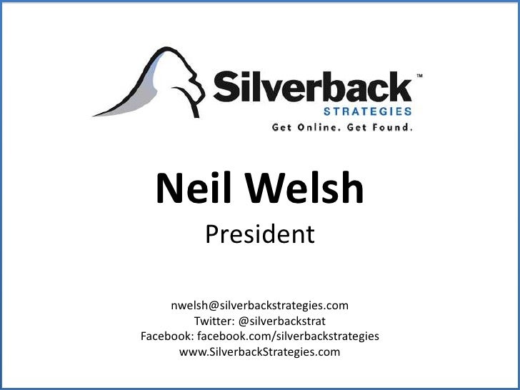 Neil Welsh<br />President<br />nwelsh@silverbackstrategies.com<br />Twitter: @silverbackstrat<br />Facebook: facebook.com/...
