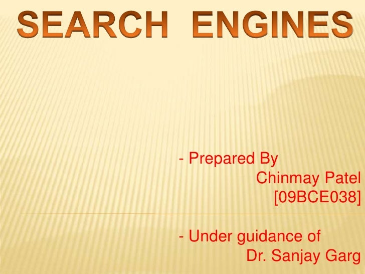SEARCH  ENGINES<br />- Prepared By<br />Chinmay Patel <br />[09BCE038]<br />- Under guidance of<br />Dr. Sanjay Garg<br />