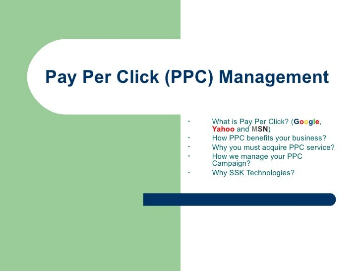 Pay Per Click (PPC) Management  <ul><li>What is Pay Per Click? ( G o o g l e ,  Yahoo  and  M S N )  </li></ul><ul><li>How...