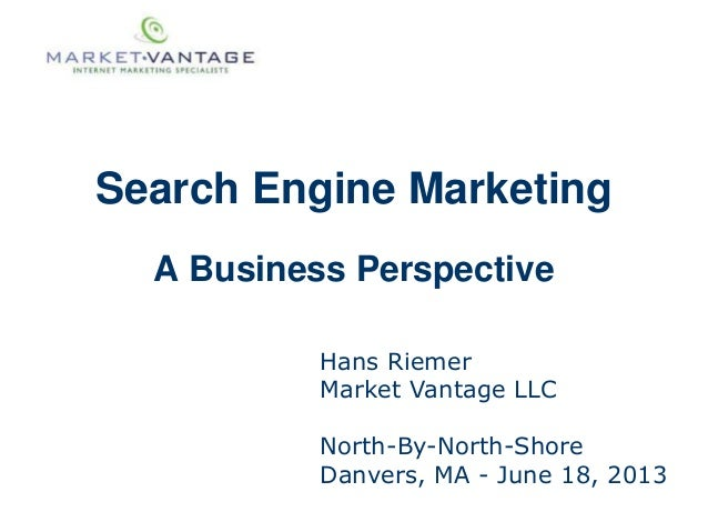 Search Engine MarketingA Business PerspectiveHans RiemerMarket Vantage LLCNorth-By-North-ShoreDanvers, MA - June 18, 2013