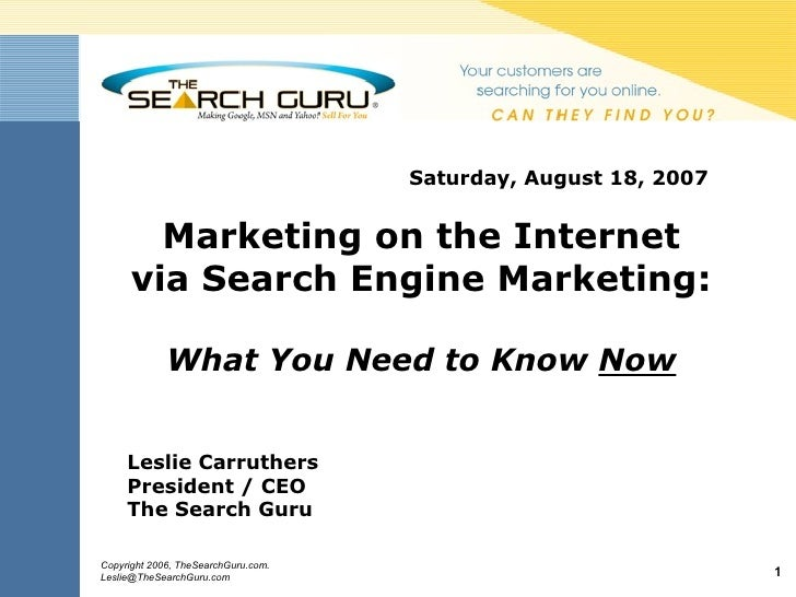 Saturday, August 18, 2007  Marketing on the Internet via Search Engine Marketing: What You Need to Know  Now Leslie Carrut...