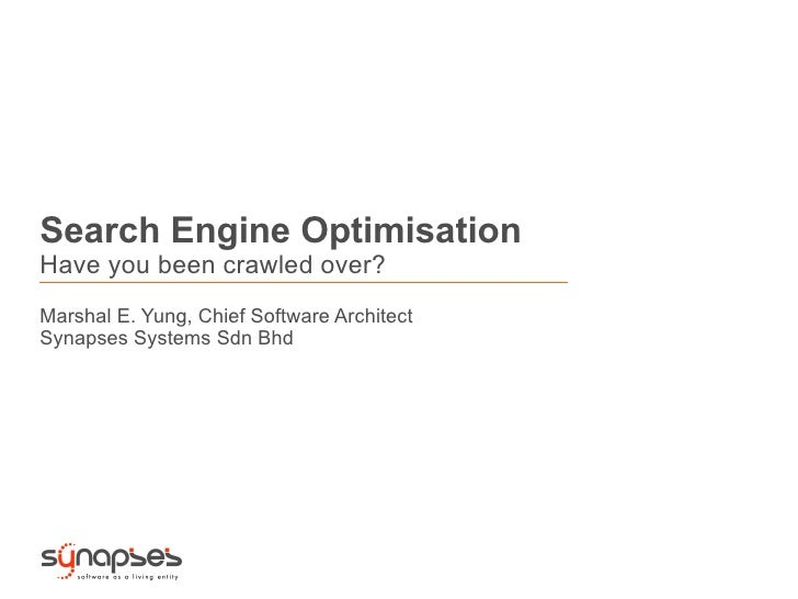 Search Engine OptimisationHave you been crawled over?Marshal E. Yung, Chief Software ArchitectSynapses Systems Sdn Bhd