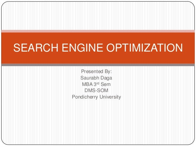 Presented By: Saurabh Daga MBA 3rd Sem DMS-SOM Pondicherry University SEARCH ENGINE OPTIMIZATION