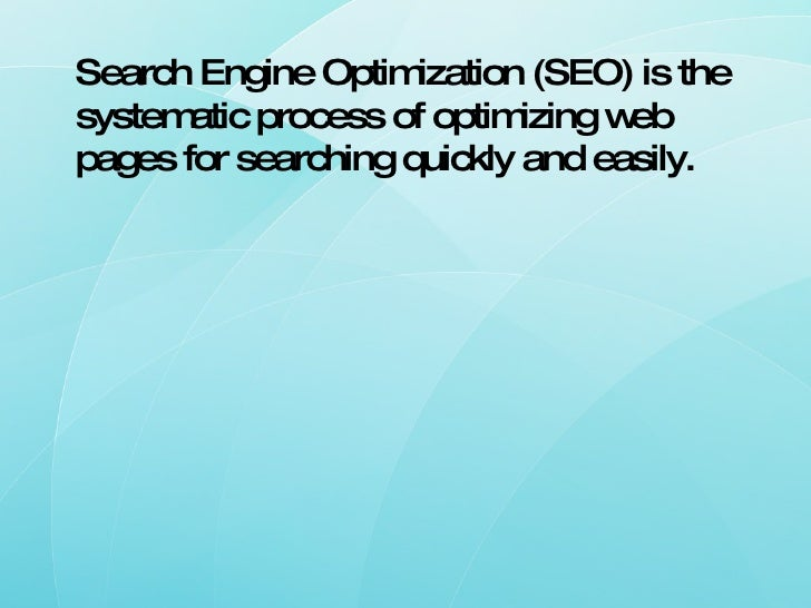 Search Engine Optimization (SEO) is the systematic process of optimizing web pages for searching quickly and easily.