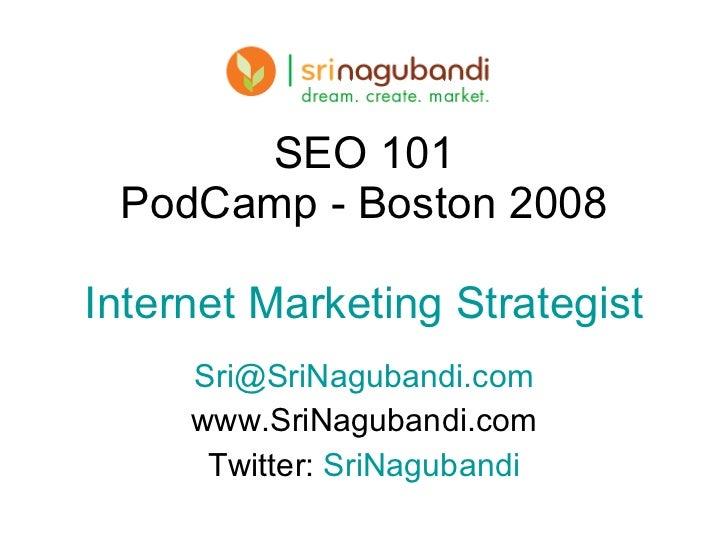 SEO 101 PodCamp - Boston 2008 Internet Marketing Strategist [email_address] www.SriNagubandi.com Twitter:  SriNagubandi