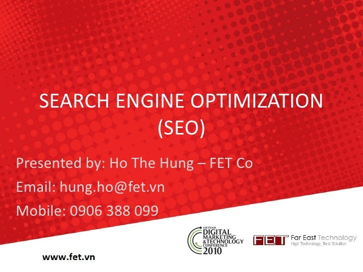 SEARCH ENGINE OPTIMIZATION (SEO) Presented by: Ho The Hung – FET Co Email: hung.ho@fet.vn Mobile: 0906 388 099