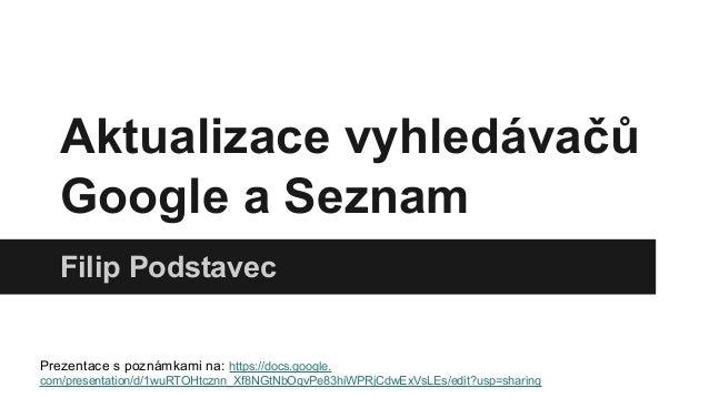 Aktualizace vyhledávačů Google a Seznam Filip Podstavec  Prezentace s poznámkami na: https://docs.google. com/presentation...