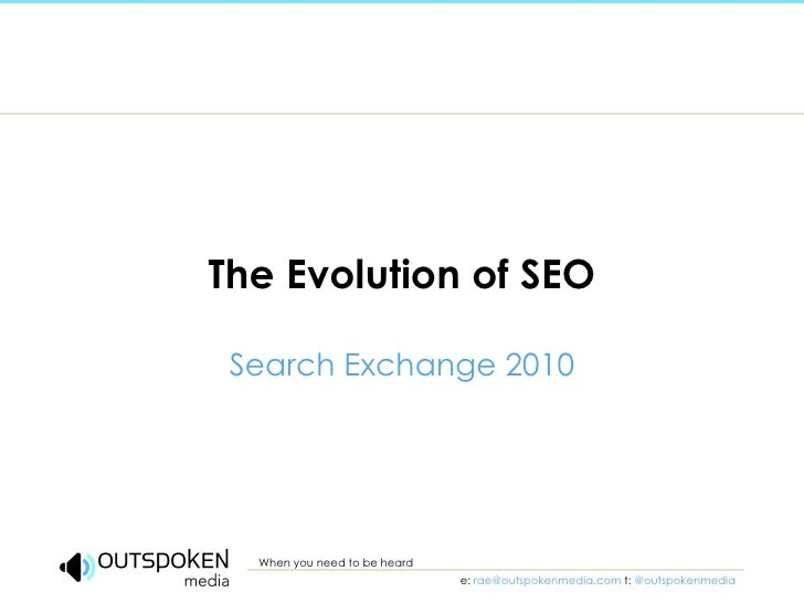 The Evolution of SEO Search Exchange 2010 When you need to be heard e:  [email_address]   t:   @outspokenmedia