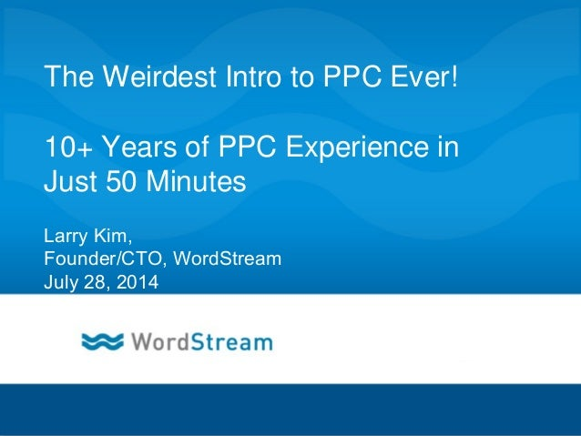 CONFIDENTIAL – DO NOT DISTRIBUTE 1 The Weirdest Intro to PPC Ever! 10+ Years of PPC Experience in Just 50 Minutes Larry Ki...