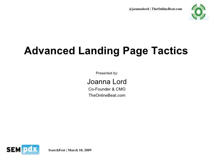 Advanced Landing Page Tactics Presented by: Joanna Lord Co-Founder & CMO TheOnlineBeat.com @joannalord | TheOnlineBeat.com...