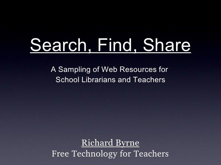 Search, Find, Share <ul><li>A Sampling of Web Resources for  </li></ul><ul><li>School Librarians and Teachers </li></ul>Ri...