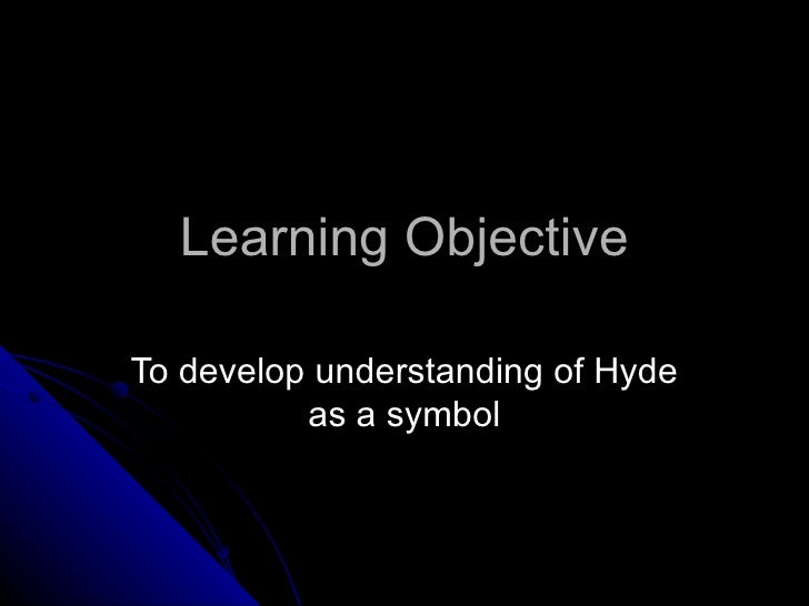 Learning Objective To develop understanding of Hyde as a symbol