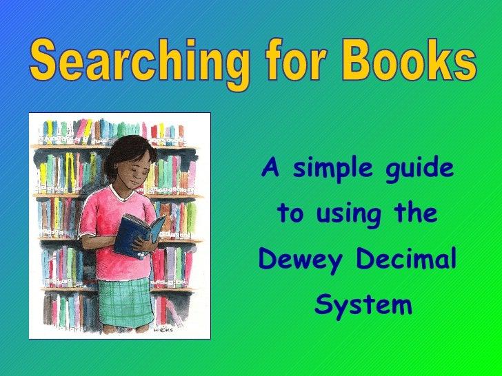 <ul><li>A simple guide  </li></ul><ul><li>to using the  </li></ul><ul><li>Dewey Decimal  </li></ul><ul><li>System </li></u...