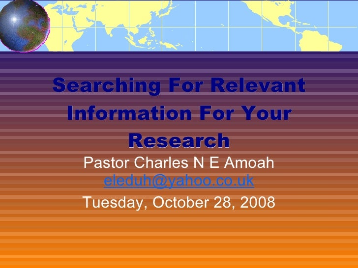 Searching For Relevant Information For Your Research Pastor Charles N E Amoah  [email_address] Friday, June 5, 2009