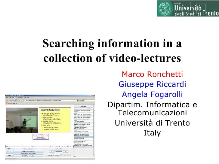 Searching information in a collection of video-lectures Marco Ronchetti Giuseppe Riccardi Angela Fogarolli Dipartim. Infor...