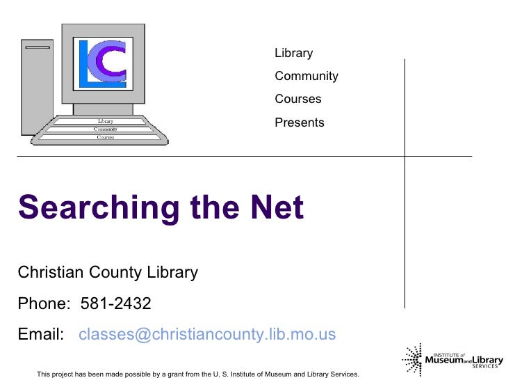 Searching the Net This project has been made possible by a grant from the U. S. Institute of Museum and Library Services.