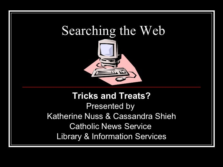 Searching the Web Tricks and Treats? Presented by  Katherine Nuss & Cassandra Shieh Catholic News Service  Library & Infor...