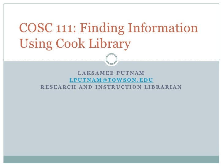 COSC 111: Finding InformationUsing Cook Library            LAKSAMEE PUTNAM          LPUTNAM@TOWSON.EDU   RESEARCH AND INST...