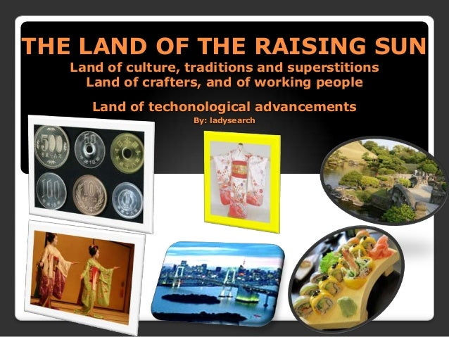 THE LAND OF THE RAISING SUNLand of culture, traditions and superstitionsLand of crafters, and of working peopleLand of tec...