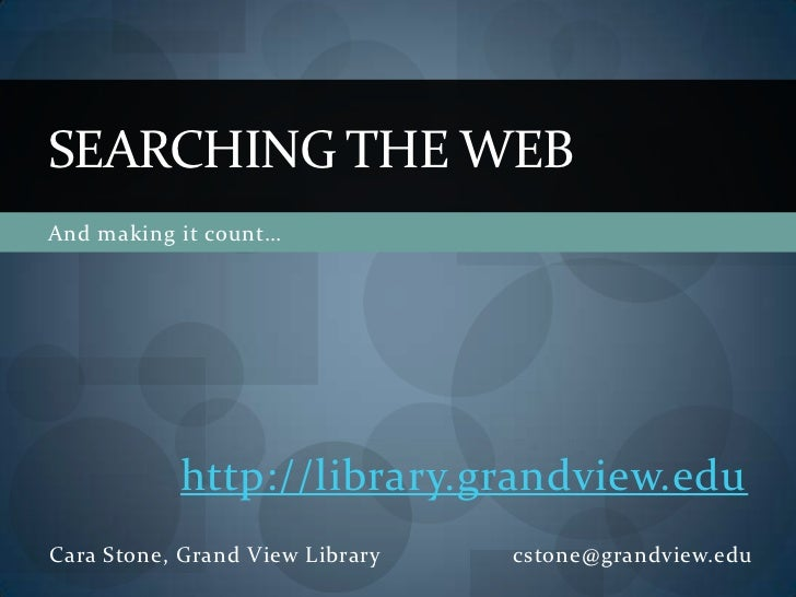 SEARCHING THE WEBAnd making it count…           http://library.grandview.eduCara Stone, Grand View Library   cstone@grandv...