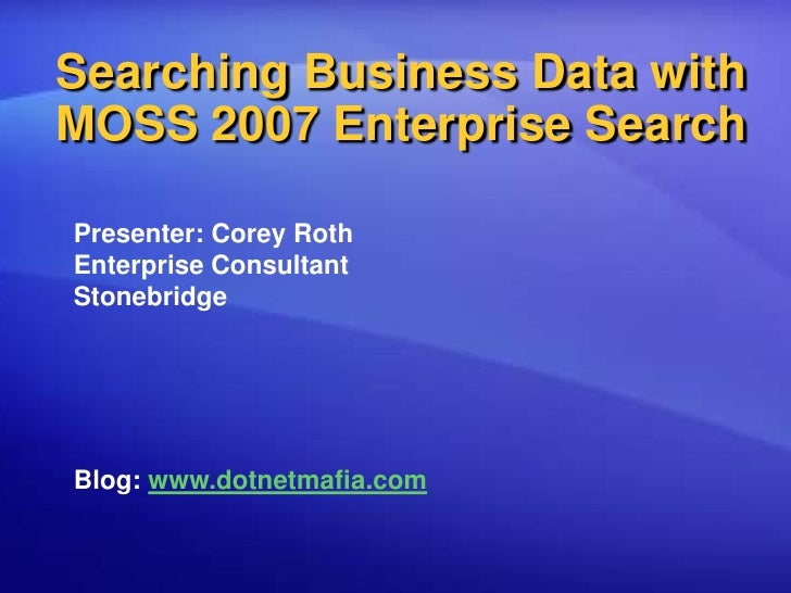 Searching Business Data with MOSS 2007 Enterprise Search<br />Presenter: Corey Roth<br />Enterprise Consultant<br />Stoneb...