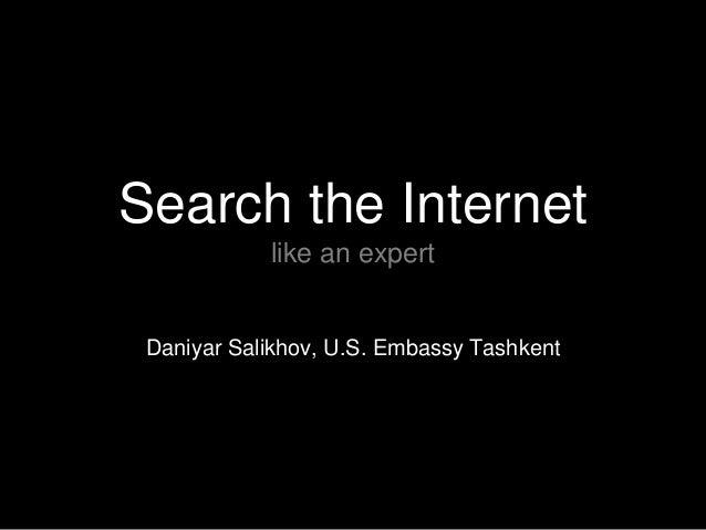 Search the Internet like an expert  Daniyar Salikhov, U.S. Embassy Tashkent