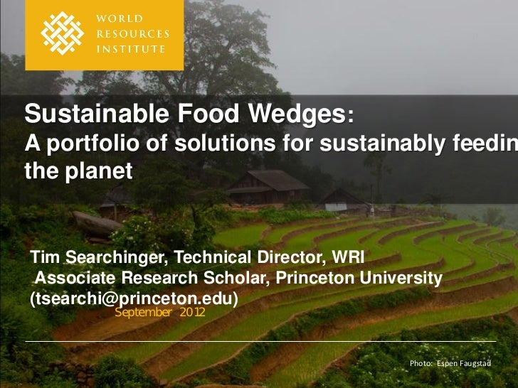 Sustainable Food Wedges:A portfolio of solutions for sustainably feedinthe planetTim Searchinger, Technical Director, WRI ...