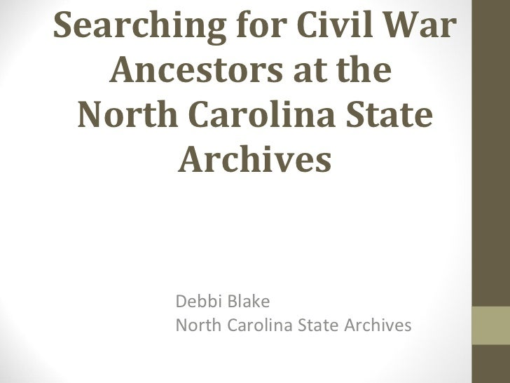 Searching for Civil War Ancestors at the  North Carolina State Archives Debbi Blake North Carolina State Archives