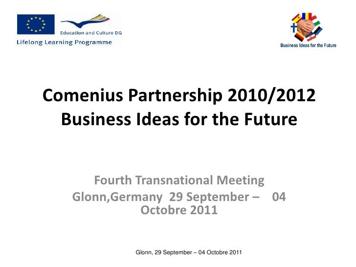 Comenius Partnership 2010/2012  Business Ideas for the Future      Fourth Transnational Meeting   Glonn,Germany 29 Septemb...