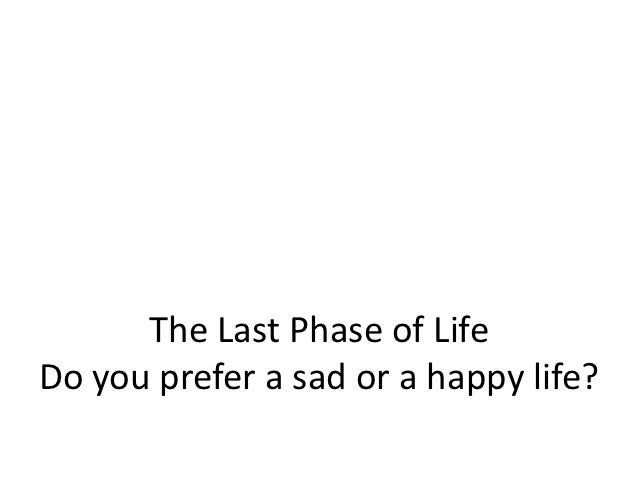 The Last Phase of LifeDo you prefer a sad or a happy life?