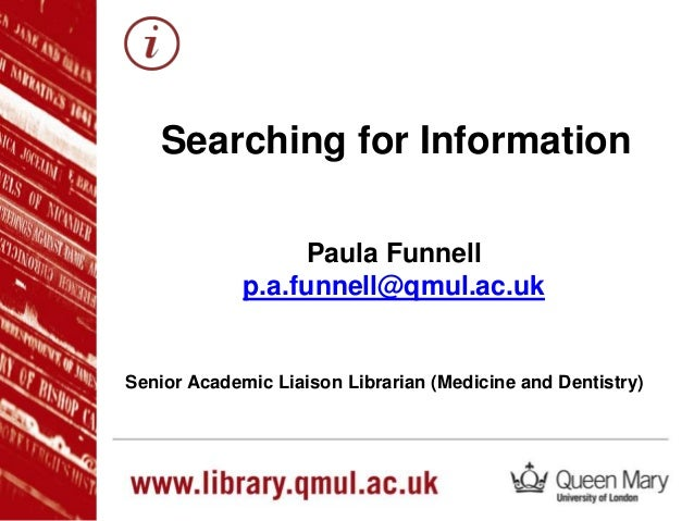 Paula Funnell p.a.funnell@qmul.ac.uk Senior Academic Liaison Librarian (Medicine and Dentistry) Searching for Information