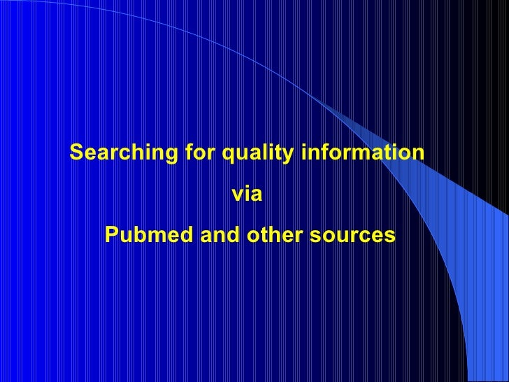 Searching for quality information  via  Pubmed and other sources