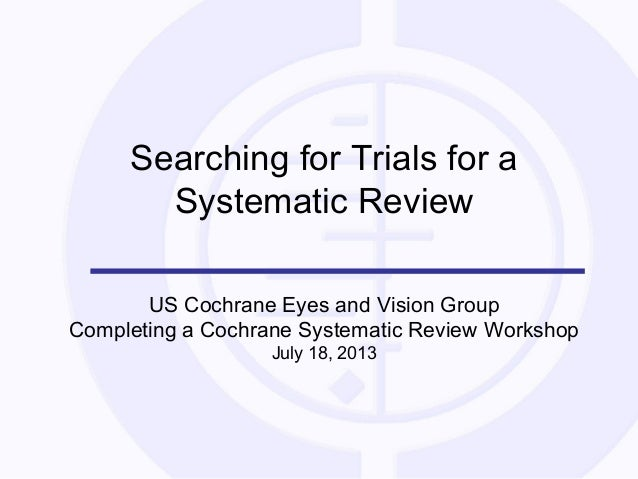 Searching for Trials for a Systematic Review US Cochrane Eyes and Vision Group Completing a Cochrane Systematic Review Wor...