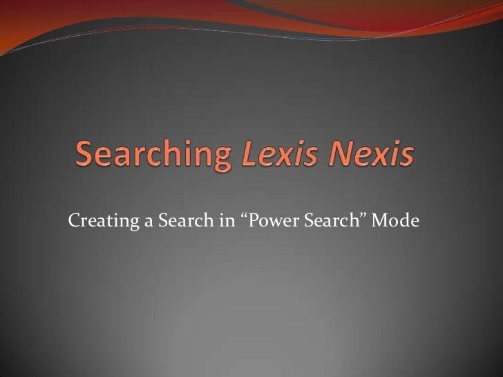 "Searching Lexis Nexis<br />Creating a Search in ""Power Search"" Mode<br />"