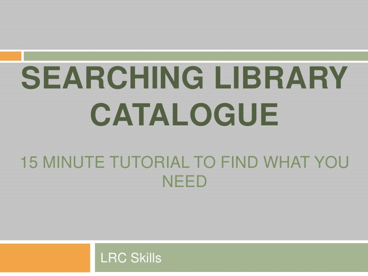 SEARCHING LIBRARY CATALOGUE15 MINUTE TUTORIAL TO FIND WHAT YOU NEED<br />LRC Skills<br />