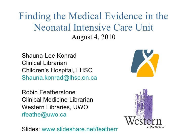 Finding the Medical Evidence in the Neonatal Intensive Care Unit August 4, 2010 Shauna-Lee Konrad Clinical Librarian Child...