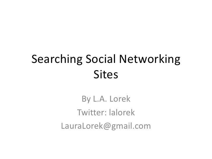 Searching Social Networking Sites<br />By L.A. Lorek<br />Twitter: lalorek<br />LauraLorek@gmail.com<br />