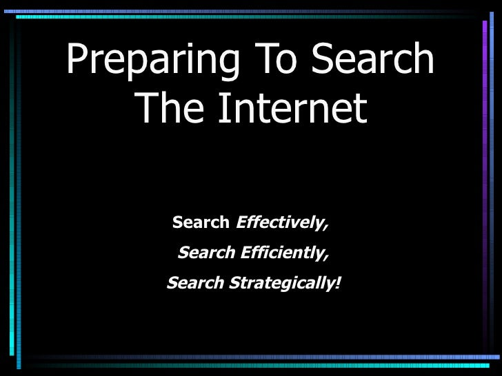 Preparing To Search The Internet Search   Effectively,  Search Efficiently, Search Strategically!