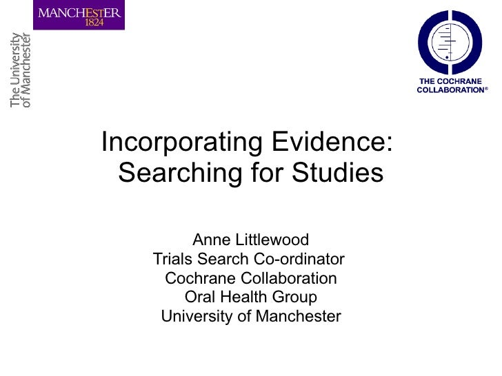 Incorporating Evidence:  Searching for Studies Anne Littlewood Trials Search Co-ordinator  Cochrane Collaboration Oral Hea...