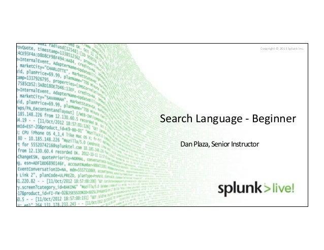 Copyright © 2013 Splunk Inc. Search Language -‐ Beginner Dan Plaza, Senior Instructor