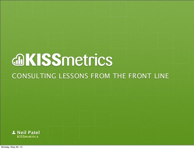 CONSULTING LESSONS FROM THE FRONT LINENeil PatelKISSmetricsMonday, May 20, 13