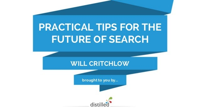 brought to you by... PRACTICAL TIPS FOR THE FUTURE OF SEARCH WILL CRITCHLOW