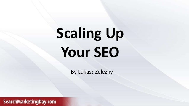 Scaling Up Your SEO By Lukasz Zelezny